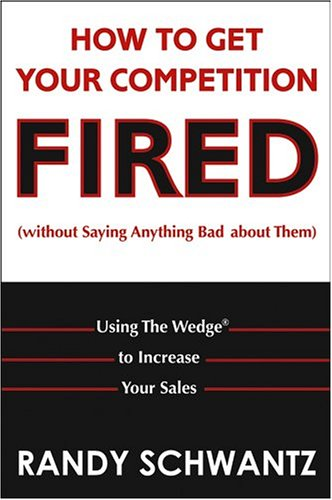 How to Get Your Competition Fired (Without Saying Anything Bad about Them) Using the Wedge to Increase Your Sales  2005 edition cover