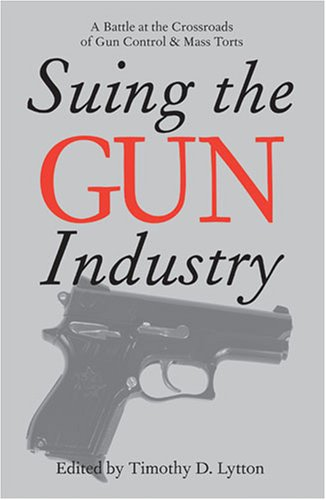 Suing the Gun Industry A Battle at the Crossroads of Gun Control and Mass Torts  2006 9780472032112 Front Cover