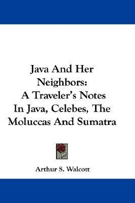 Java and Her Neighbors A Traveler's Notes in Java, Celebes, the Moluccas and Sumatra N/A 9780548375112 Front Cover