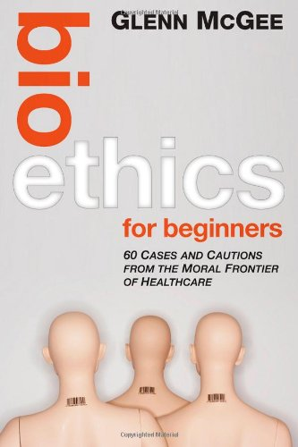 Bioethics for Beginners 60 Cases and Cautions from the Moral Frontier of Healthcare  2012 edition cover