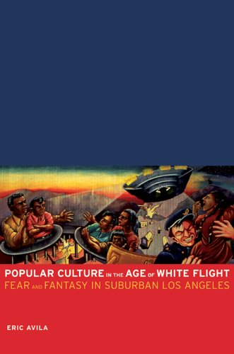 Popular Culture in the Age of White Flight Fear and Fantasy in Suburban Los Angeles N/A edition cover