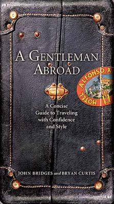 Gentleman Abroad A Concise Guide to Traveling with Confidence and Courtesy  2007 9781401603113 Front Cover