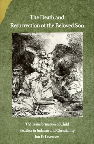 Death and Resurrection of the Beloved Son The Transformation of Child Sacrifice in Judaism and Christianity  1993 edition cover