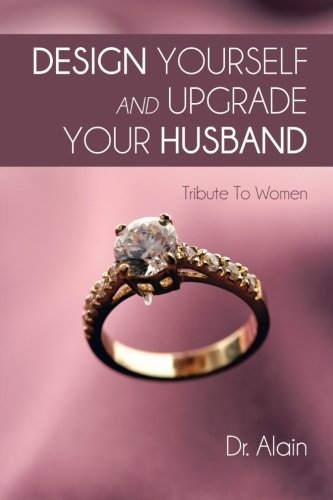 Design Yourself and Upgrade Your Husband Tribute to Women  2013 9781491876114 Front Cover