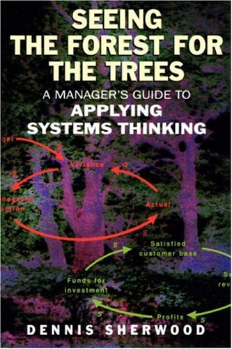 Seeing the Forest for the Trees A Manager's Guide to Applying Systems Thinking  2002 edition cover