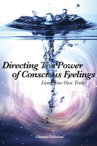 Directing the Power of Conscious Feelings Living A Life Closer to Your Own Truth  2010 9781935387114 Front Cover