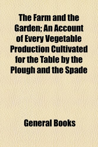Farm and the Garden; an Account of Every Vegetable Production Cultivated for the Table by the Plough and the Spade   2010 edition cover