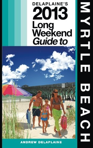 Delaplaine's 2013 Long Weekend Guide to Myrtle Beach:   2013 edition cover