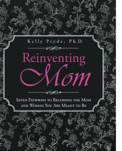 Reinventing Mom Seven Pathways to Becoming the Mom and Woman You Are Meant to Be  2012 9781491712115 Front Cover