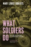 What Soldiers Do Sex and the American GI in World War II France  2013 edition cover
