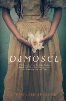 Damosel In Which the Lady of the Lake Renders a Frank and Often Startling Account of Her Wondrous Life and Times  2010 9780553495119 Front Cover