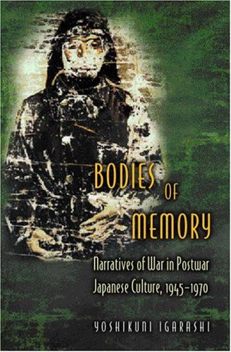 Bodies of Memory Narratives of War in Postwar Japanese Culture, 1945-1970  2000 edition cover