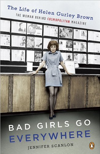 Bad Girls Go Everywhere The Life of Helen Gurley Brown, the Woman Behind Cosmopolitan Magazine N/A edition cover