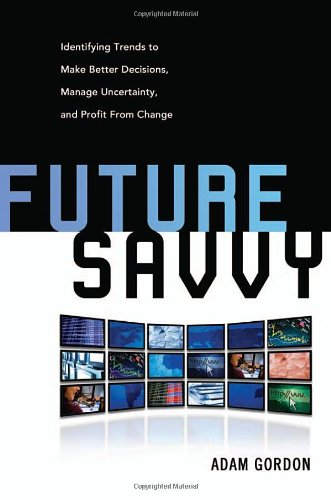 Future Savvy Identifying Trends to Make Better Decisions, Manage Uncertainty, and Profit from Change  2008 edition cover