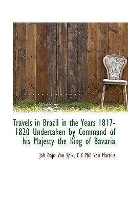 Travels in Brazil in the Years 1817-1820 Undertaken by Command of His Majesty the King of Bavari  N/A 9781116630121 Front Cover