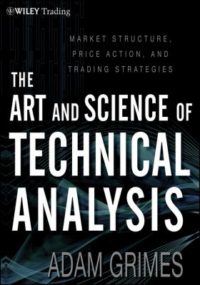 Art and Science of Technical Analysis Market Structure, Price Action and Trading Strategies  2012 9781118115121 Front Cover