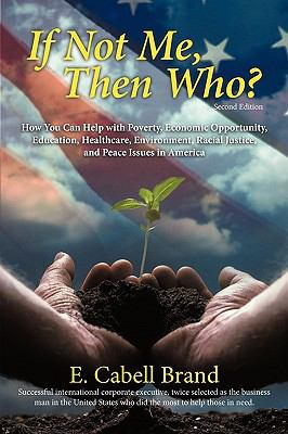 If Not Me, Then Who? How You Can Help with Poverty, Economic Opportunity, Education, Healthcare, Environment, Racial Justice, and Peace Issues in America  2010 9781936236121 Front Cover