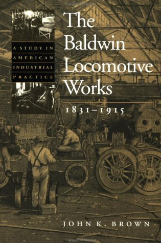Baldwin Locomotive Works, 1831-1915 A Study in American Industrial Practice  1995 9780801868122 Front Cover