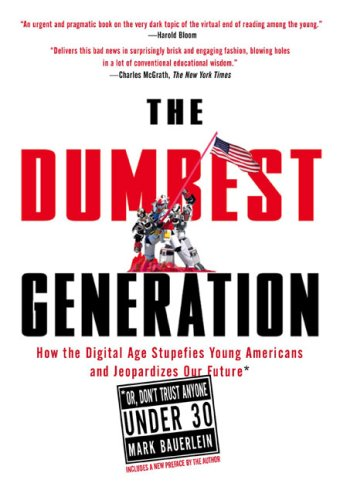 Dumbest Generation How the Digital Age Stupefies Young Americans and Jeopardized Our Future (Or, Don't Trust Anyone under 30)  2009 9781585427123 Front Cover