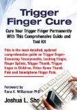Trigger Finger Cure: A Comprehensive Guide and Toolkit for Trigger Finger, Locking Finger, Video Game Thumb Pain, IPad and Smartphone Finger Pain  0 edition cover
