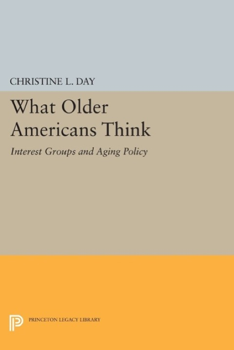 What Older Americans Think Interest Groups and Aging Policy  2014 9781400861125 Front Cover