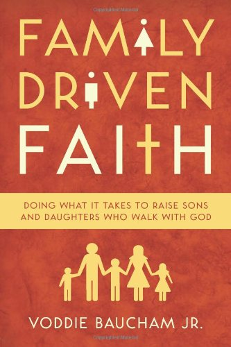 Family Driven Faith Doing What It Takes to Raise Sons and Daughters Who Walk with God  2011 edition cover