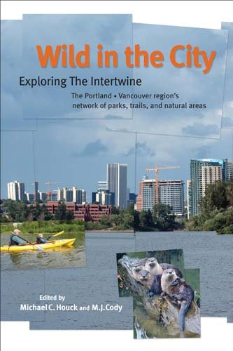 Wild in the City Exploring the Intertwine: the Portland-Vancouver Region's Network of Parks, Trails, and Natural Areas 2nd 2011 edition cover