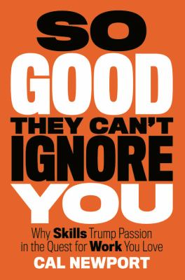 So Good They Can't Ignore You Why Skills Trump Passion in the Quest for Work You Love  2012 9781455509126 Front Cover