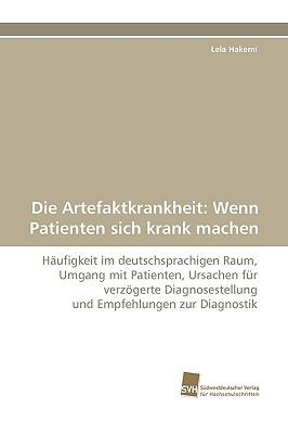 Die Artefaktkrankheit: Wenn Patienten sich krank machen H�ufigkeit im deutschsprachigen Raum, Umgang mit Patienten, Ursachen f�r verz�gerte Diagnosestellung und Empfehlungen zur Diagnostik N/A 9783838117126 Front Cover