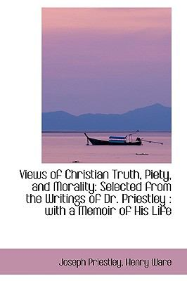 Views of Christian Truth, Piety, and Morality: Selected from the Writings of Dr. Priestley, With a Memoir of His Life  2009 edition cover
