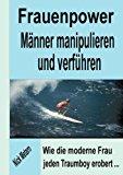 Frauenpower - Männer manipulieren und verführen: Wie die moderne Frau jeden Traumboy erobert... N/A 9783831148127 Front Cover