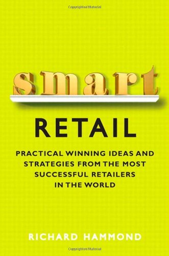 Smart Retail Practical Winning Ideas and Strategies from the Most Successful Retailers in the World  2012 9780133066128 Front Cover
