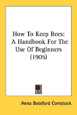 How to Keep Bees : A Handbook for the Use of Beginners (1905) N/A 9780548666128 Front Cover
