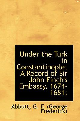 Under the Turk in Constantinople; a Record of Sir John Finch's Embassy, 1674-1681; N/A 9781113489128 Front Cover