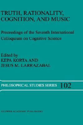 Truth, Rationality, Cognition, and Music Proceedings of the Seventh International Colloquium on Cognitive Science  2004 9781402019128 Front Cover