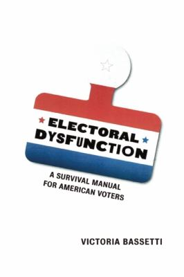 Electoral Dysfunction A Survival Manual for American Voters  2012 edition cover
