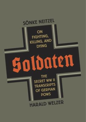 Soldaten On Fighting, Killing, and Dying - The Secret WWII Transcripts of German Pows  2012 edition cover
