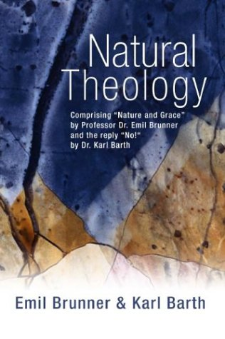 "Natural Theology Comprising ""Nature and Grace"" by Professor Dr. Emil Brunner and the Reply ""No!"" by Dr. Karl Barth N/A 9781592441129 Front Cover"