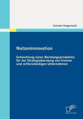 Nutzeninnovation Entwicklung Eines Beratungsproduktes F�r Die Strategieberatung Von Kleinen und Mittelst�ndigen Unternehmen  2011 9783842865129 Front Cover