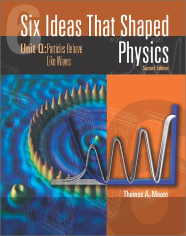 Six Ideas That Shaped Physics Unit Q - Particles Behaves Like Waves 2nd 2003 (Revised) edition cover