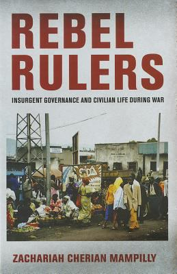Rebel Rulers Insurgent Governance and Civilian Life During War  2011 edition cover