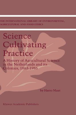 Science Cultivating Practice A History of Agricultural Science in the Netherlands and Its Colonies, 1863-1986  2001 9781402001130 Front Cover