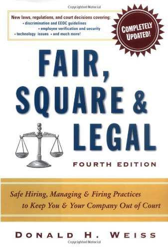 Fair, Square and Legal Safe Hiring, Managing and Firing Practices to Keep You and Your Company Out of Court 4th 2004 edition cover