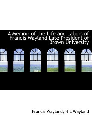 Memoir of the Life and Labors of Francis Wayland Late President of Brown University N/A 9781115326131 Front Cover