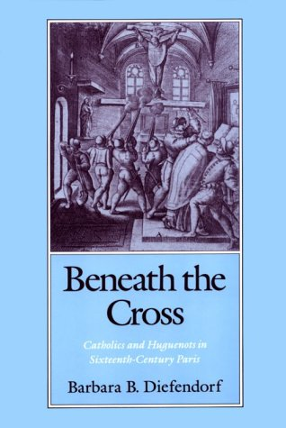 Beneath the Cross Catholics and Huguenots in Sixteenth-Century Paris  1991 edition cover