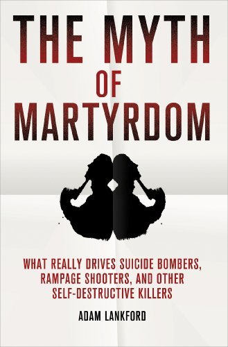 Myth of Martyrdom What Really Drives Suicide Bombers, Rampage Shooters, and Other Self-Destructive Killers  2013 edition cover
