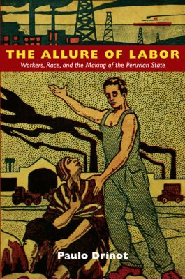 Allure of Labor Workers, Race, and the Making of the Peruvian State  2011 edition cover