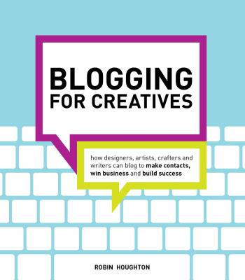 Blogging for Creatives How Designers, Artists, Crafters and Writers Can Blog to Make Contacts, Win Business and Build Success  2012 edition cover