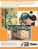 Morbidity and Disability among Workers 18 Years and Older in the Transportation, Warehousing, and Utilities Sector, 1997?2007  N/A 9781494228132 Front Cover