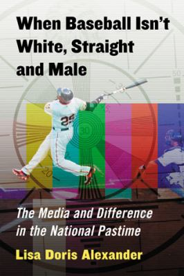 When Baseball Isn't White, Straight and Male The Media and Difference in the National Pastime  2013 edition cover